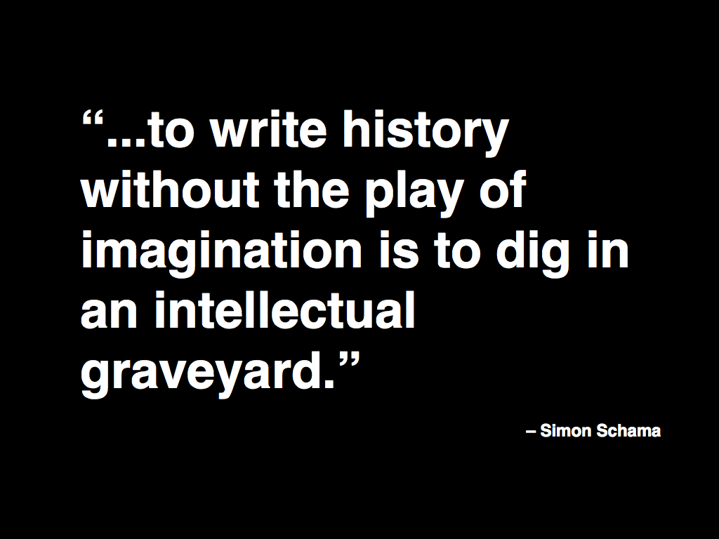 ...to write history without the play of imagination is to dig in an intellectual graveyard